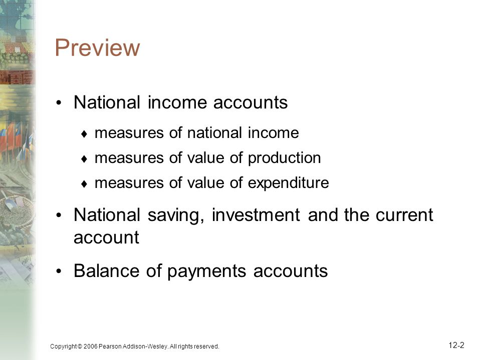 Copyright © 2006 Pearson Addison-Wesley. All rights reserved. 12-2 Preview National income accounts  measures of national income  measures of value
