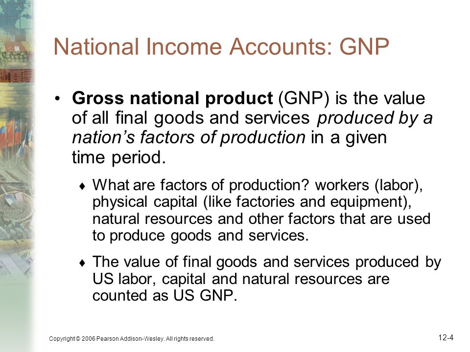 Copyright © 2006 Pearson Addison-Wesley. All rights reserved. 12-4 National Income Accounts: GNP Gross national product (GNP) is the value of all fina