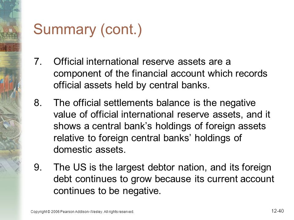 Copyright © 2006 Pearson Addison-Wesley. All rights reserved. 12-40 Summary (cont.) 7.Official international reserve assets are a component of the fin