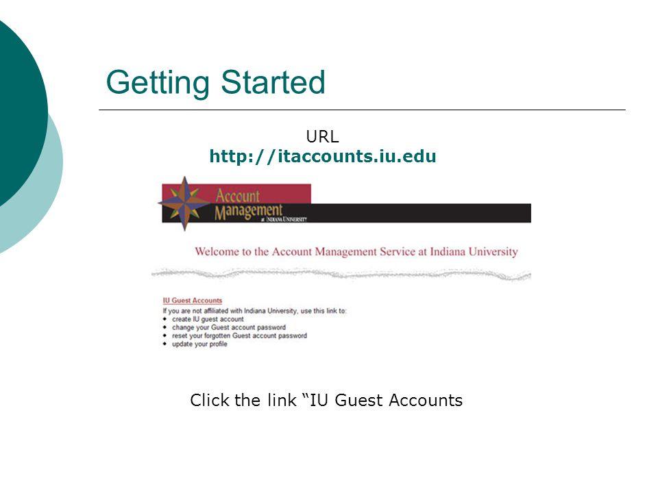 Getting Started URL http://itaccounts.iu.edu Click the link IU Guest Accounts
