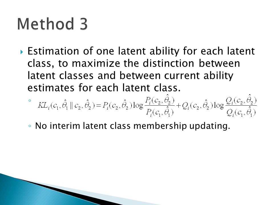  Combine Method 1 and 3, is a sum of the weighted KL information based on each class-specific ability estimate makes use of all possible sources of information ◦ ◦ Only appropriate for use when the same latent trait us measured across the two classes.