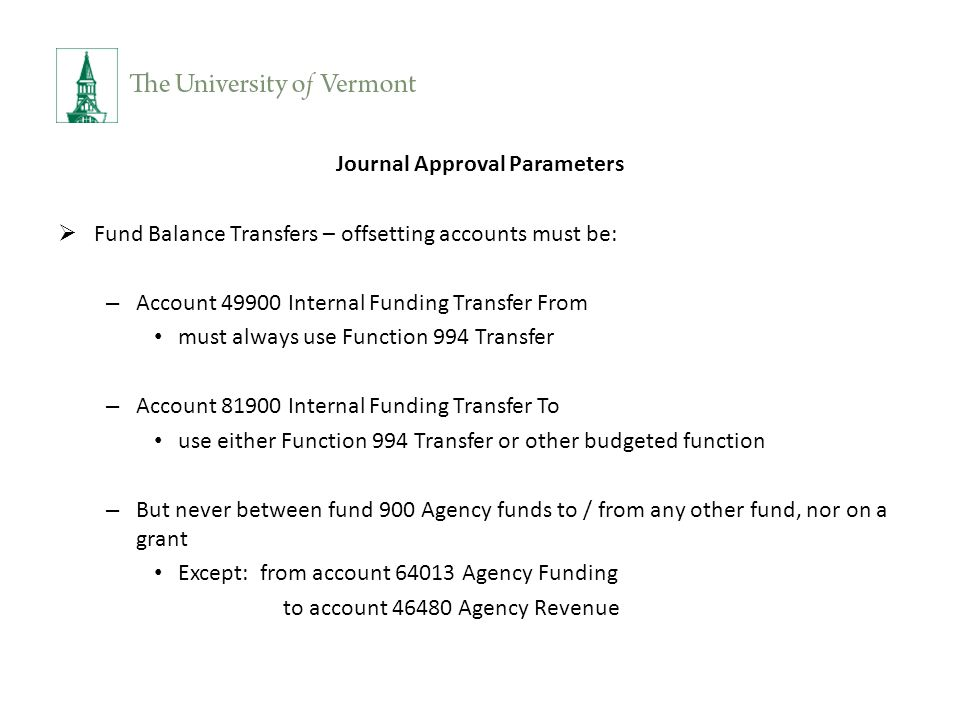 Journal Approval Parameters  Fund Balance Transfers – offsetting accounts must be: – Account 49900 Internal Funding Transfer From must always use Function 994 Transfer – Account 81900 Internal Funding Transfer To use either Function 994 Transfer or other budgeted function – But never between fund 900 Agency funds to / from any other fund, nor on a grant Except: from account 64013 Agency Funding to account 46480 Agency Revenue