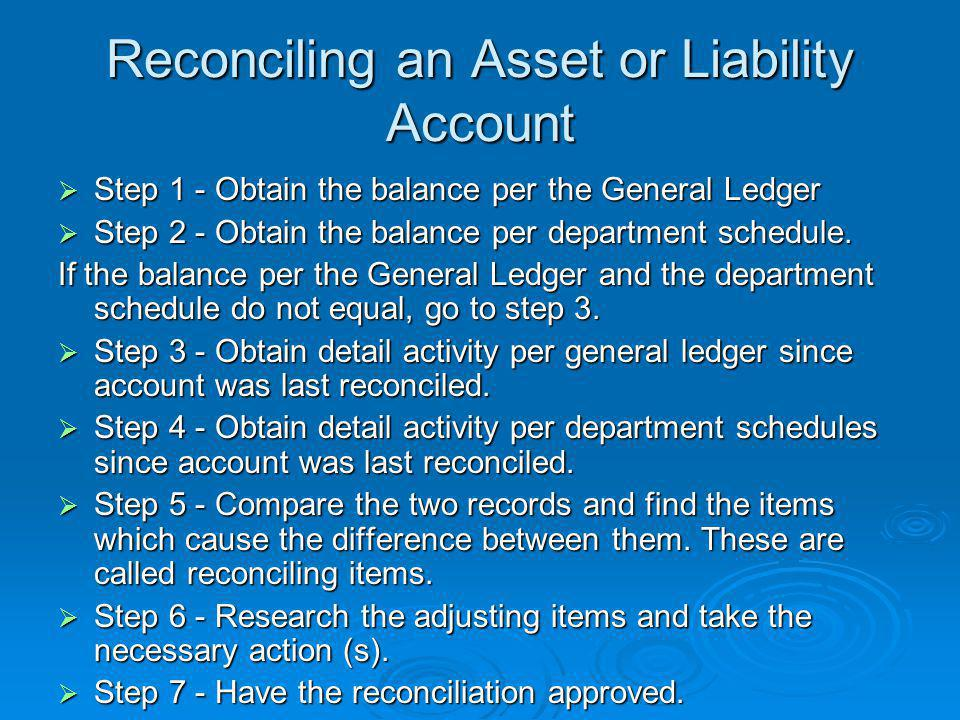 Reconciling an Asset or Liability Account  Step 1 - Obtain the balance per the General Ledger  Step 2 - Obtain the balance per department schedule.