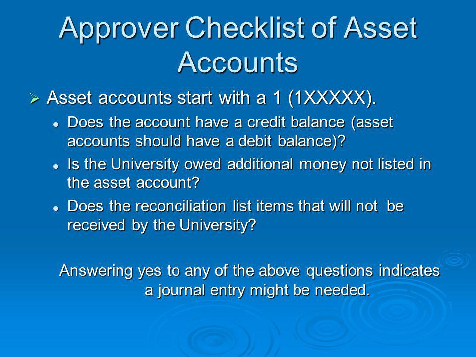 Approver Checklist of Asset Accounts  Asset accounts start with a 1 (1XXXXX). Does the account have a credit balance (asset accounts should have a de