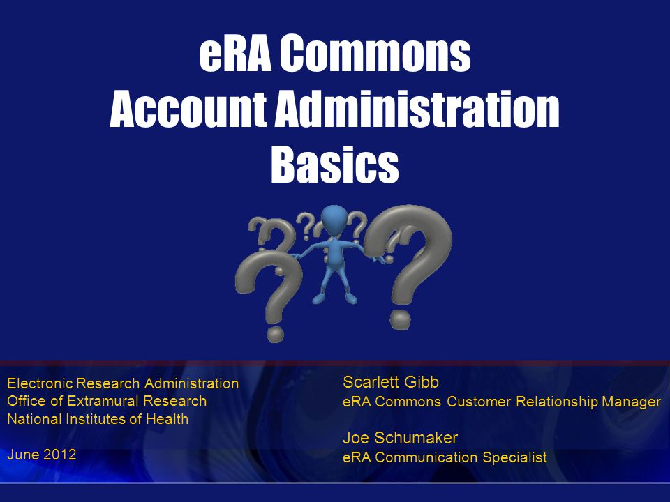 Electronic Research Administration Office of Extramural Research National Institutes of Health June 2012 eRA Commons Account Administration Basics Scarlett Gibb eRA Commons Customer Relationship Manager Joe Schumaker eRA Communication Specialist