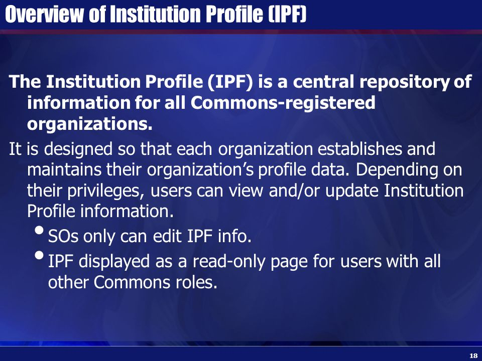 Overview of Institution Profile (IPF) The Institution Profile (IPF) is a central repository of information for all Commons-registered organizations.