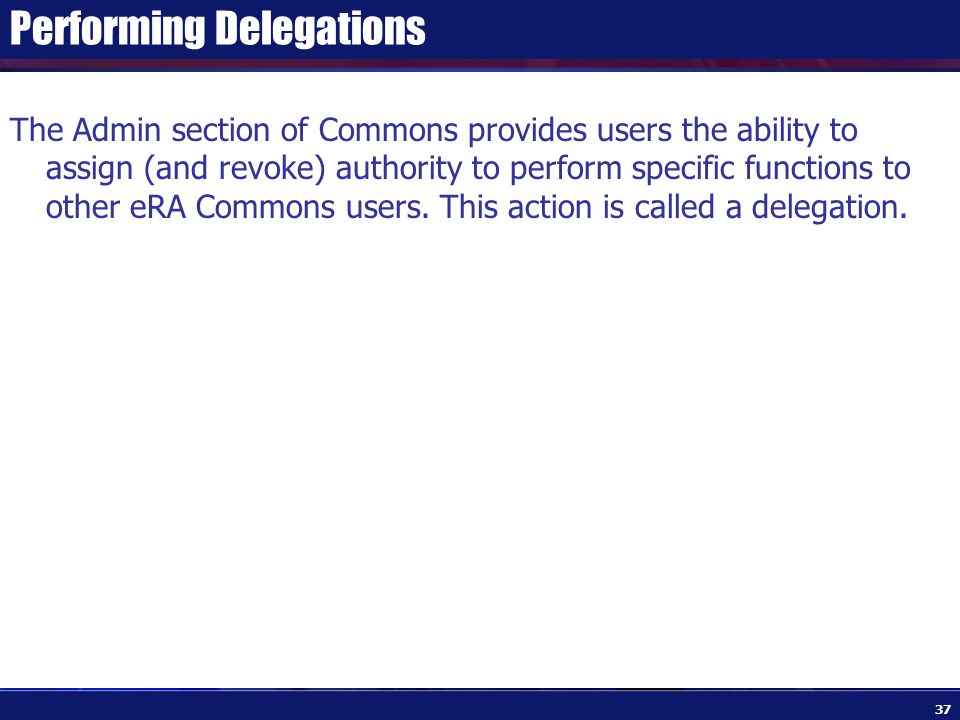 Performing Delegations The Admin section of Commons provides users the ability to assign (and revoke) authority to perform specific functions to other eRA Commons users.