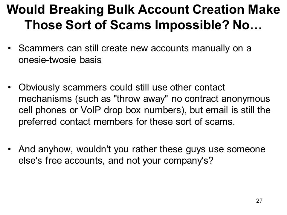 27 Would Breaking Bulk Account Creation Make Those Sort of Scams Impossible.