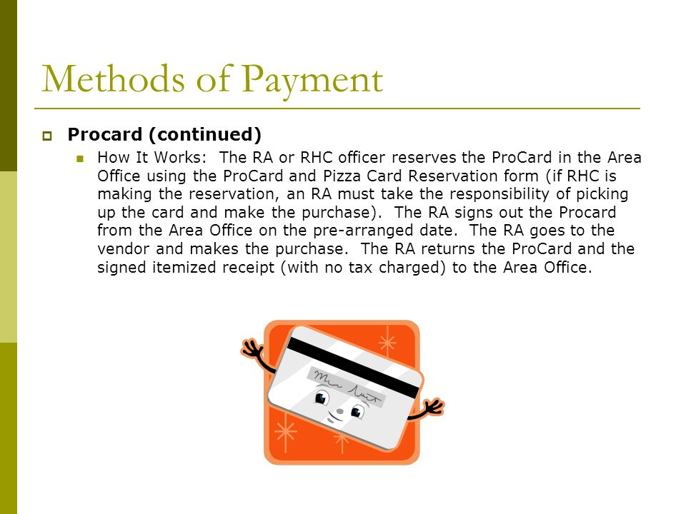 Methods of Payment  Procard (continued) How It Works: The RA or RHC officer reserves the ProCard in the Area Office using the ProCard and Pizza Card Reservation form (if RHC is making the reservation, an RA must take the responsibility of picking up the card and make the purchase).