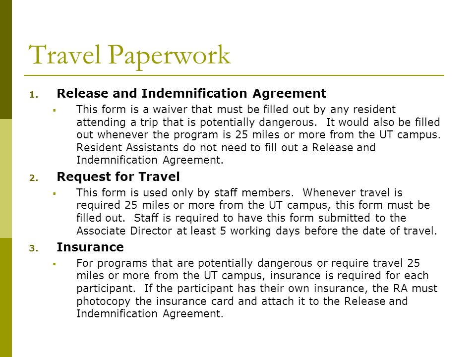 Travel Paperwork 1. Release and Indemnification Agreement  This form is a waiver that must be filled out by any resident attending a trip that is pot
