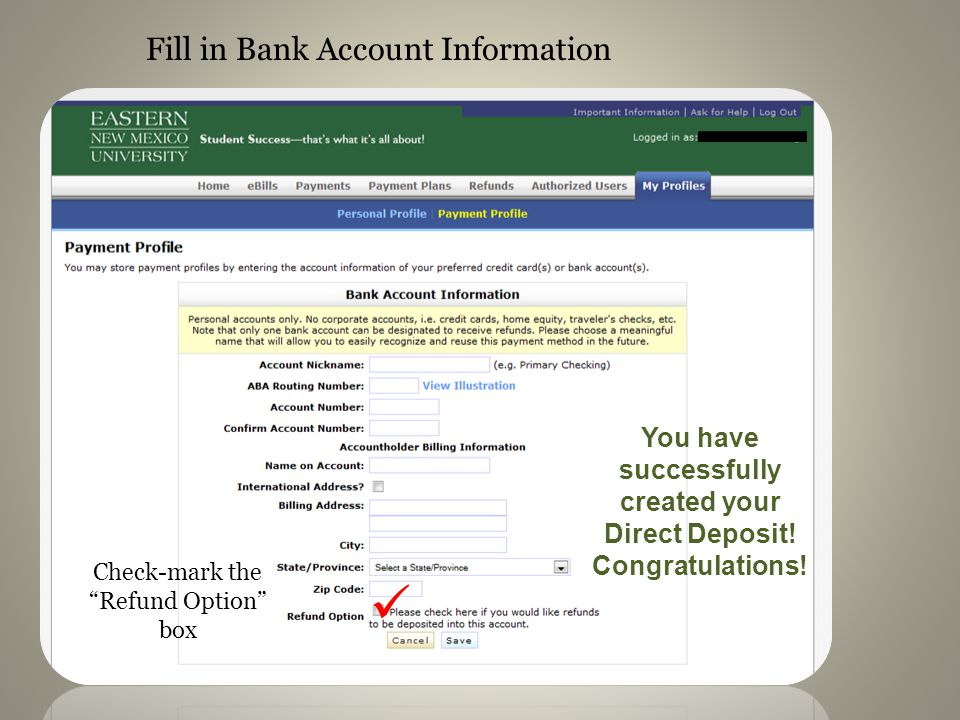 Fill in Bank Account Information Check-mark the Refund Option box You have successfully created your Direct Deposit.