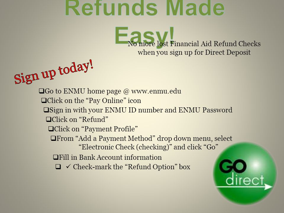 No more lost Financial Aid Refund Checks when you sign up for Direct Deposit  Go to ENMU home    Click on the Pay Online icon  Sign in with your ENMU ID number and ENMU Password  Click on Refund  Click on Payment Profile  From Add a Payment Method drop down menu, select Electronic Check (checking) and click Go  Fill in Bank Account information  Check-mark the Refund Option box