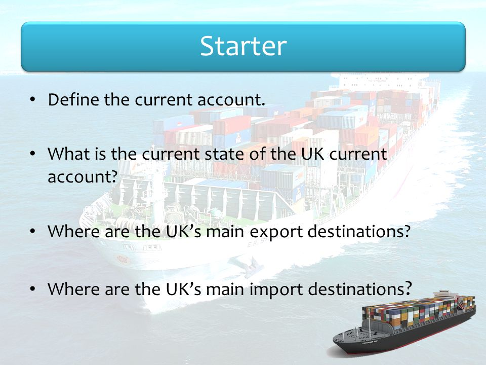Starter Define the current account.What is the current state of the UK current account.
