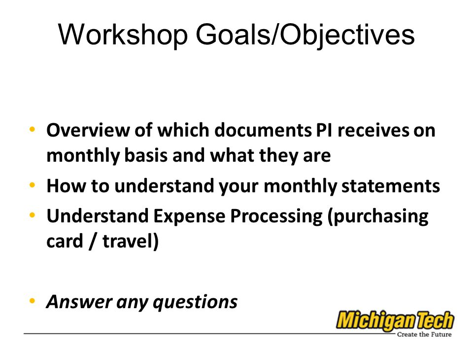 Workshop Goals/Objectives Overview of which documents PI receives on monthly basis and what they are How to understand your monthly statements Understand Expense Processing (purchasing card / travel) Answer any questions