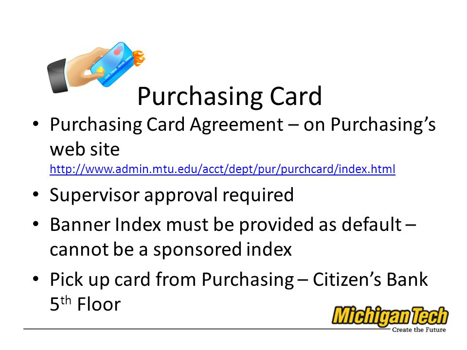 Purchasing Card Purchasing Card Agreement – on Purchasing's web site http://www.admin.mtu.edu/acct/dept/pur/purchcard/index.html http://www.admin.mtu.edu/acct/dept/pur/purchcard/index.html Supervisor approval required Banner Index must be provided as default – cannot be a sponsored index Pick up card from Purchasing – Citizen's Bank 5 th Floor