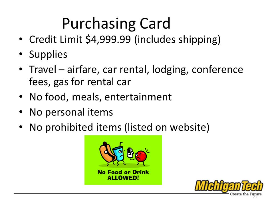 Purchasing Card Credit Limit $4,999.99 (includes shipping) Supplies Travel – airfare, car rental, lodging, conference fees, gas for rental car No food, meals, entertainment No personal items No prohibited items (listed on website) 22