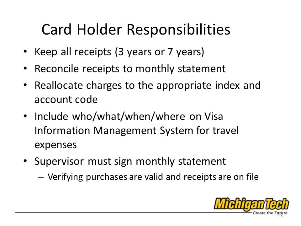 Card Holder Responsibilities Keep all receipts (3 years or 7 years) Reconcile receipts to monthly statement Reallocate charges to the appropriate index and account code Include who/what/when/where on Visa Information Management System for travel expenses Supervisor must sign monthly statement – Verifying purchases are valid and receipts are on file 23