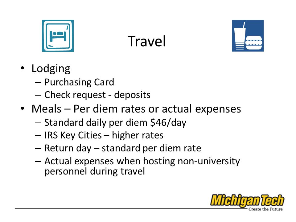 Travel Lodging – Purchasing Card – Check request - deposits Meals – Per diem rates or actual expenses – Standard daily per diem $46/day – IRS Key Cities – higher rates – Return day – standard per diem rate – Actual expenses when hosting non-university personnel during travel