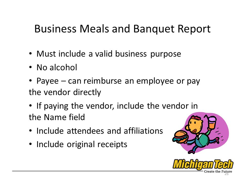 Business Meals and Banquet Report Must include a valid business purpose No alcohol Payee – can reimburse an employee or pay the vendor directly If paying the vendor, include the vendor in the Name field Include attendees and affiliations Include original receipts 26