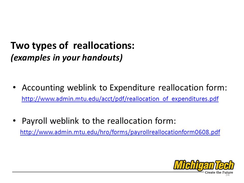 Two types of reallocations: (examples in your handouts) Accounting weblink to Expenditure reallocation form: http://www.admin.mtu.edu/acct/pdf/reallocation_of_expenditures.pdf Payroll weblink to the reallocation form: http://www.admin.mtu.edu/hro/forms/payrollreallocationform0608.pdf 34