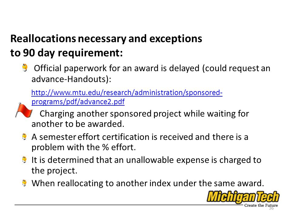 Reallocations necessary and exceptions to 90 day requirement: Official paperwork for an award is delayed (could request an advance-Handouts): http://www.mtu.edu/research/administration/sponsored- programs/pdf/advance2.pdf http://www.mtu.edu/research/administration/sponsored- programs/pdf/advance2.pdf Charging another sponsored project while waiting for another to be awarded.