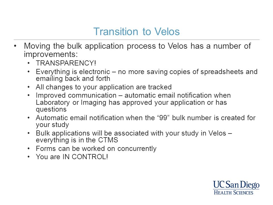 Transition to Velos Moving the bulk application process to Velos has a number of improvements: TRANSPARENCY! Everything is electronic – no more saving