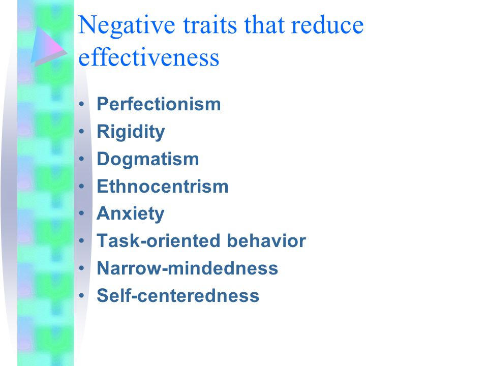 Negative traits that reduce effectiveness Perfectionism Rigidity Dogmatism Ethnocentrism Anxiety Task-oriented behavior Narrow-mindedness Self-centeredness
