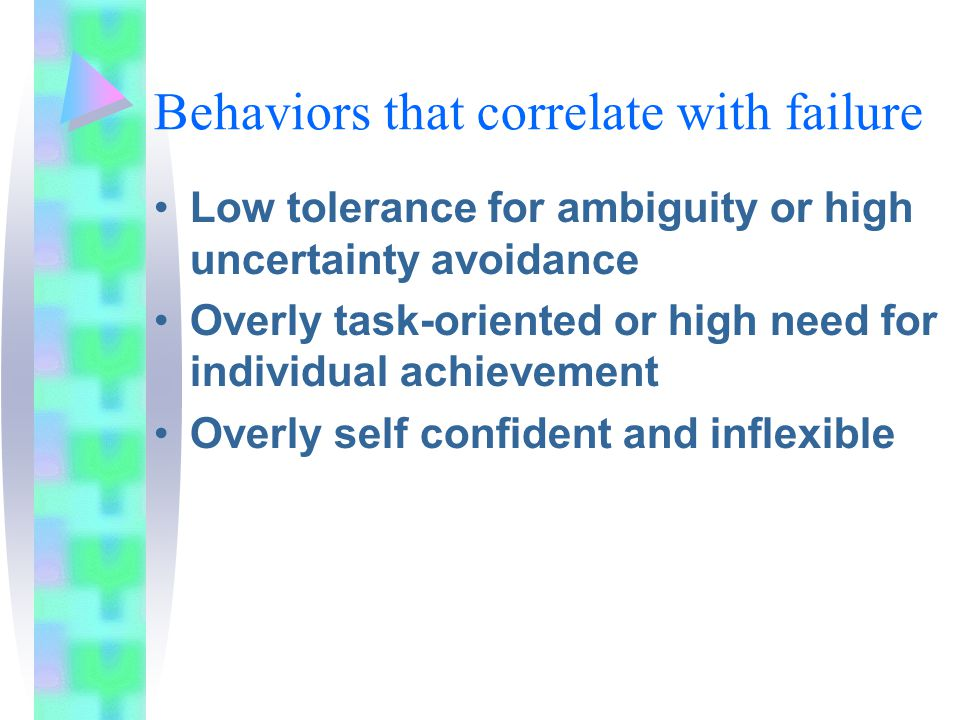 Behaviors that correlate with failure Low tolerance for ambiguity or high uncertainty avoidance Overly task-oriented or high need for individual achievement Overly self confident and inflexible