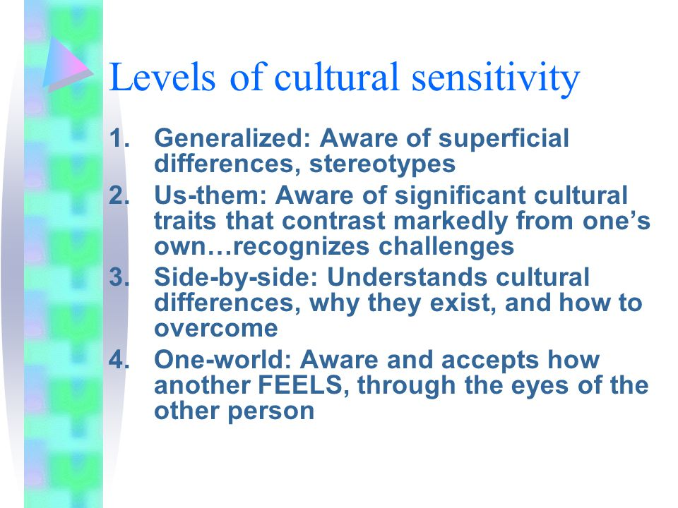 Levels of cultural sensitivity 1.Generalized: Aware of superficial differences, stereotypes 2.Us-them: Aware of significant cultural traits that contrast markedly from one's own…recognizes challenges 3.Side-by-side: Understands cultural differences, why they exist, and how to overcome 4.One-world: Aware and accepts how another FEELS, through the eyes of the other person