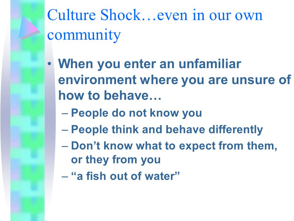 Culture Shock…even in our own community When you enter an unfamiliar environment where you are unsure of how to behave… –People do not know you –People think and behave differently –Don't know what to expect from them, or they from you – a fish out of water