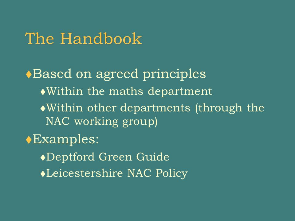 The Handbook  Based on agreed principles  Within the maths department  Within other departments (through the NAC working group)  Examples:  Deptford Green Guide  Leicestershire NAC Policy