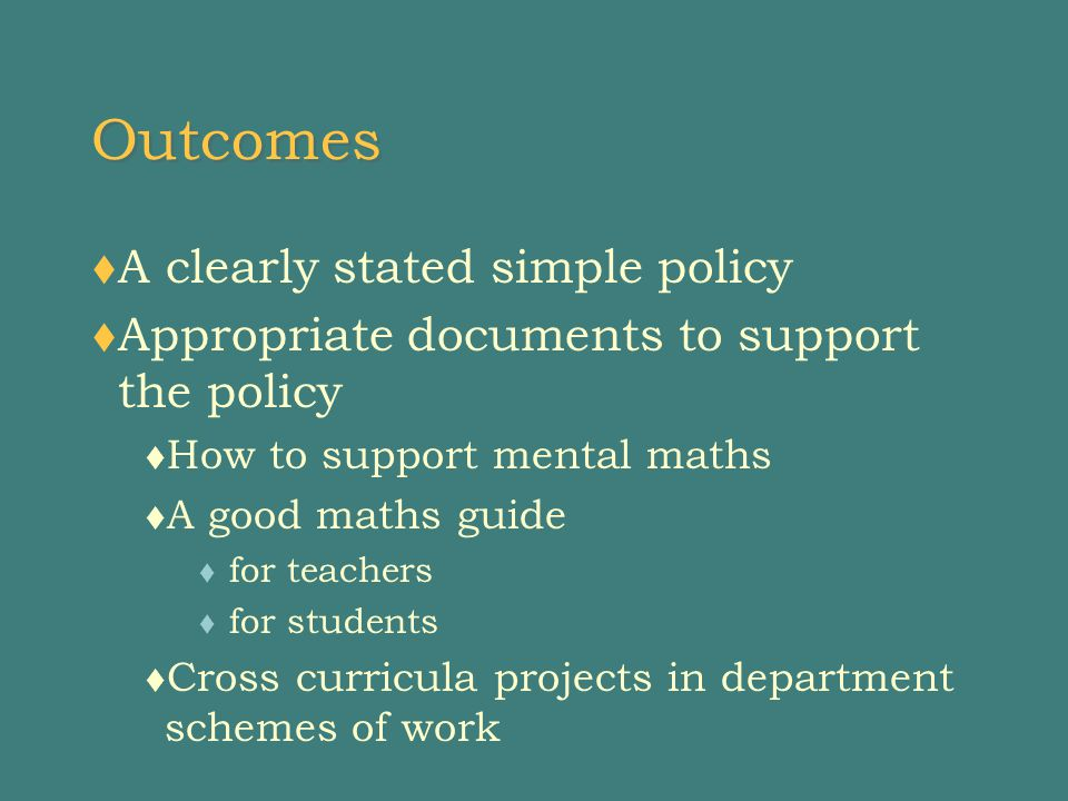Outcomes  A clearly stated simple policy  Appropriate documents to support the policy  How to support mental maths  A good maths guide  for teachers  for students  Cross curricula projects in department schemes of work