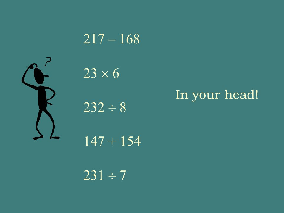 217 – 168 23  6 232  8 147 + 154 231  7 In your head!