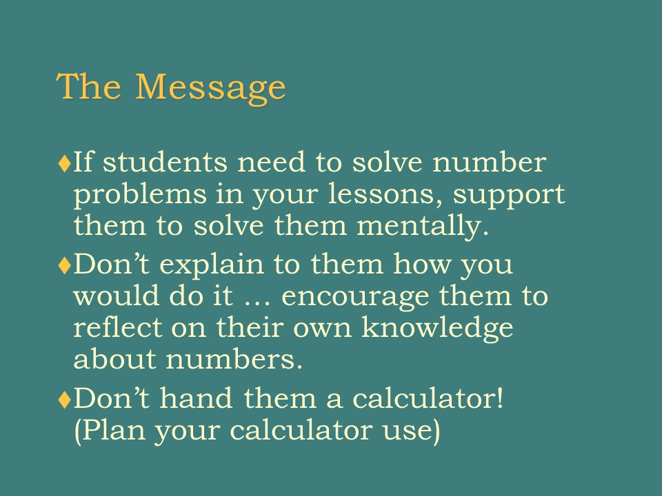The Message  If students need to solve number problems in your lessons, support them to solve them mentally.