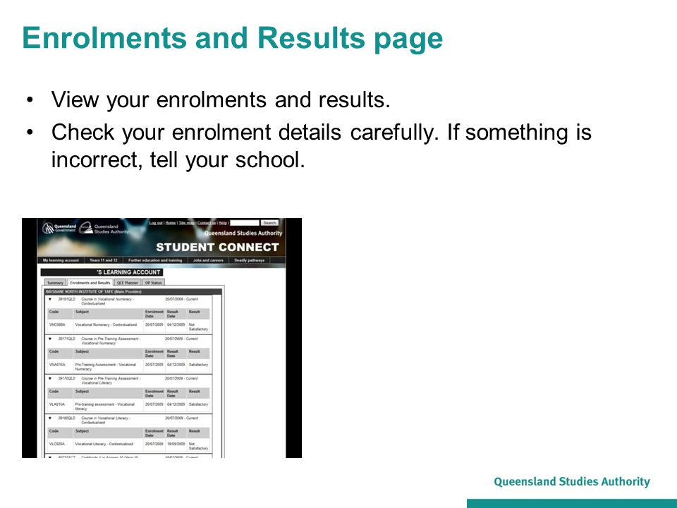 Enrolments and Results page View your enrolments and results. Check your enrolment details carefully. If something is incorrect, tell your school.