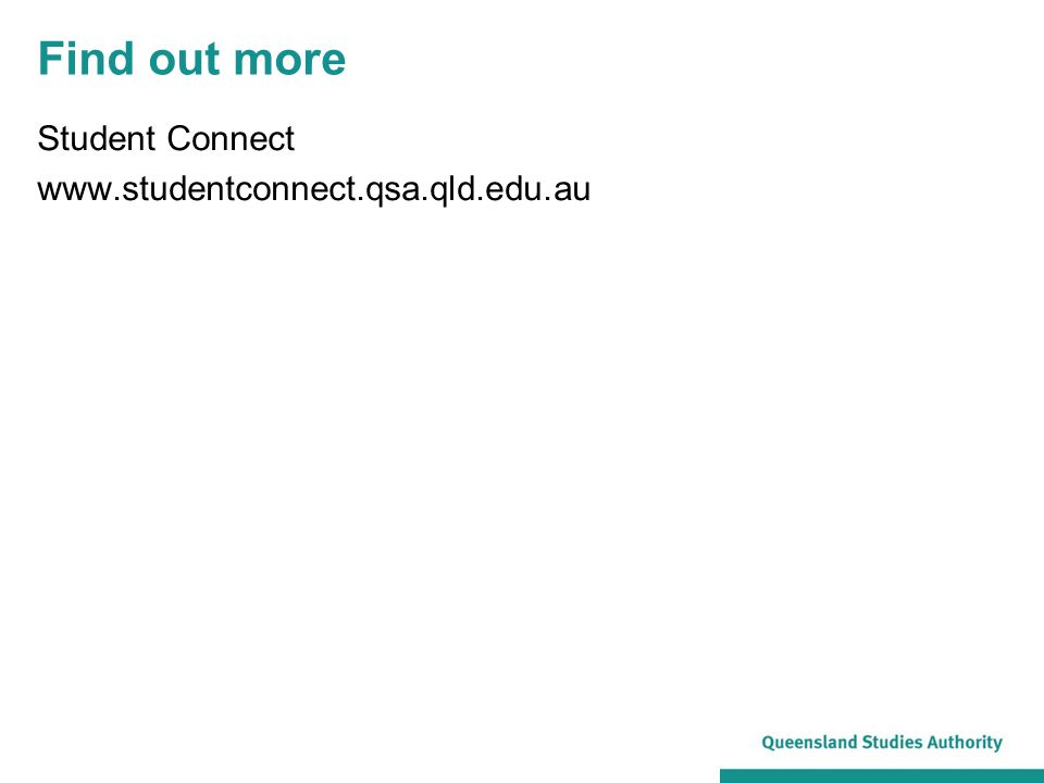 Find out more Student Connect www.studentconnect.qsa.qld.edu.au