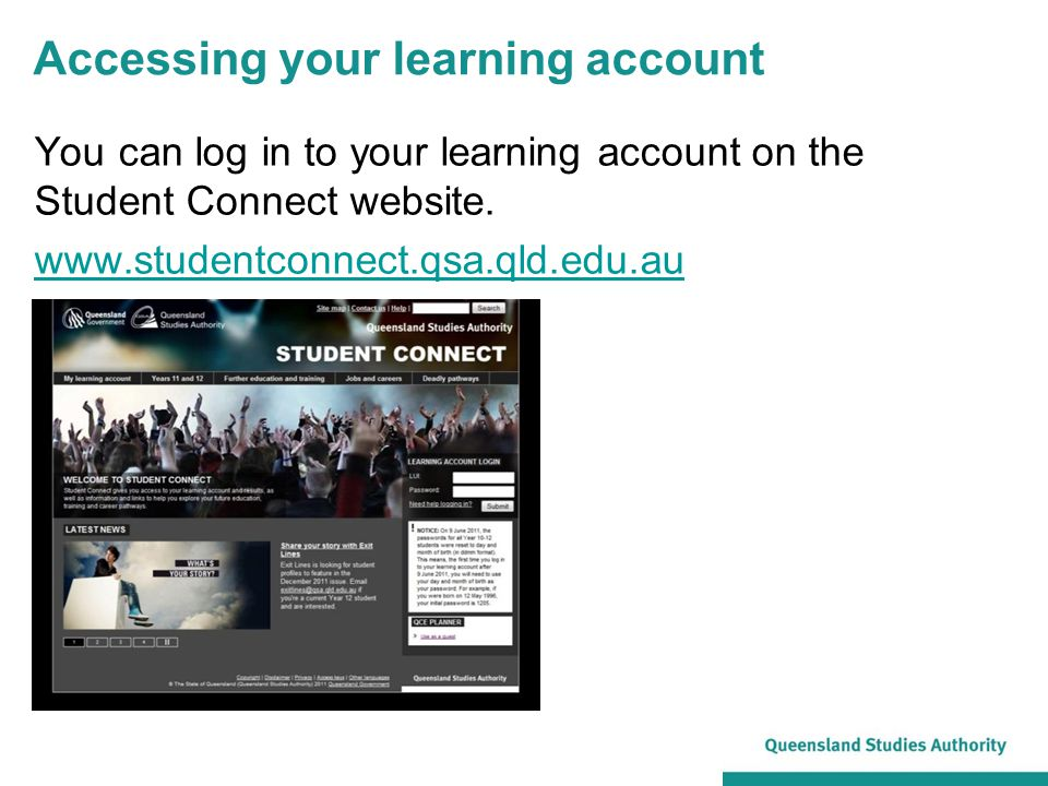Accessing your learning account You can log in to your learning account on the Student Connect website. www.studentconnect.qsa.qld.edu.au