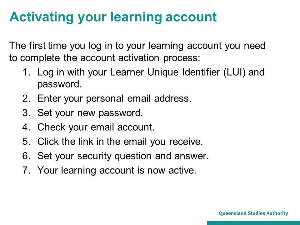 Activating your learning account The first time you log in to your learning account you need to complete the account activation process: 1.Log in with your Learner Unique Identifier (LUI) and password.
