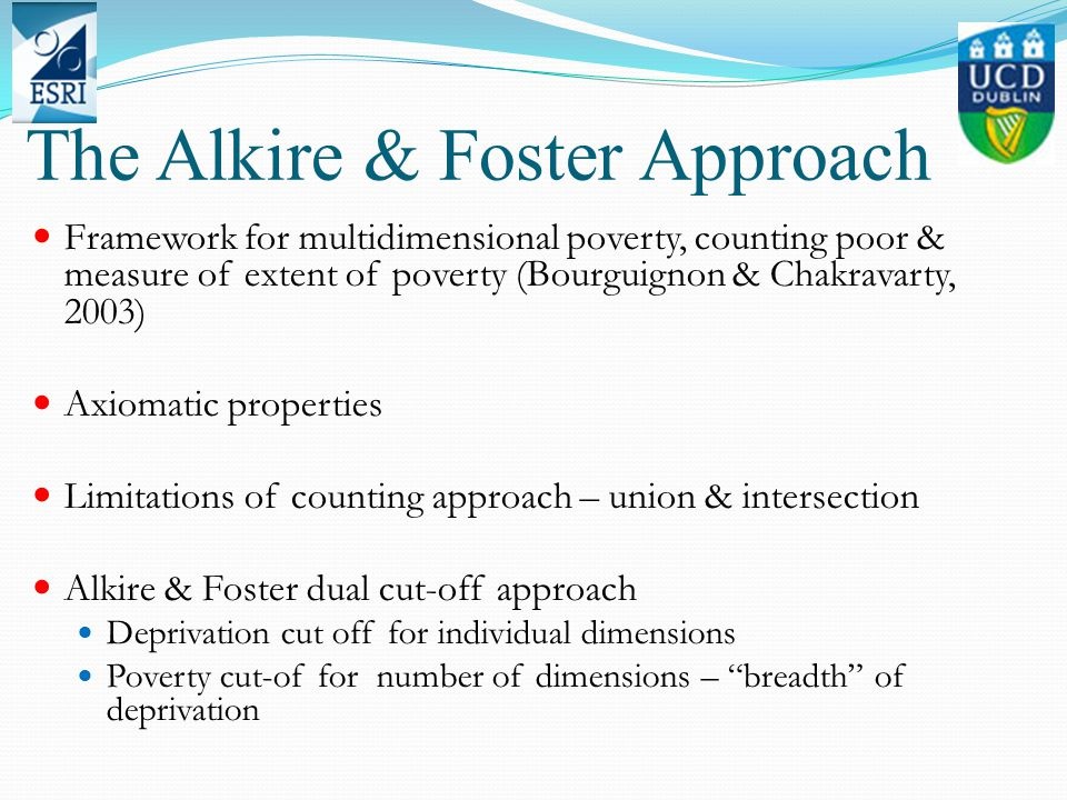 The Alkire & Foster Approach Framework for multidimensional poverty, counting poor & measure of extent of poverty (Bourguignon & Chakravarty, 2003) Axiomatic properties Limitations of counting approach – union & intersection Alkire & Foster dual cut-off approach Deprivation cut off for individual dimensions Poverty cut-of for number of dimensions – breadth of deprivation