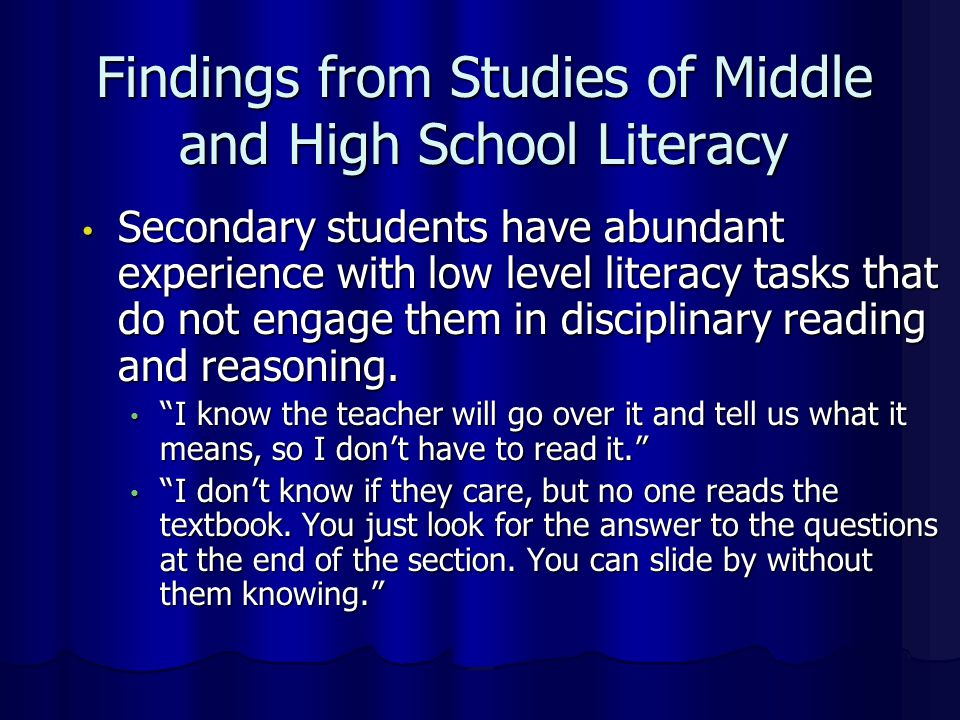 Findings from Studies of Middle and High School Literacy Secondary students have abundant experience with low level literacy tasks that do not engage them in disciplinary reading and reasoning.