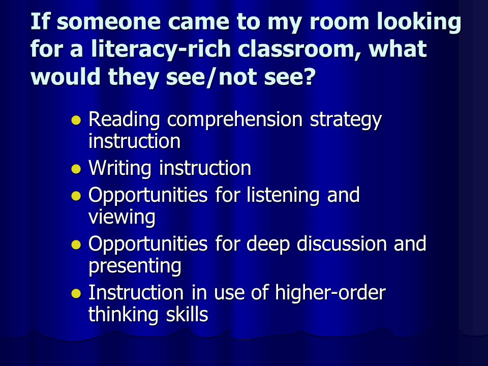 Reading comprehension strategy instruction Reading comprehension strategy instruction Writing instruction Writing instruction Opportunities for listening and viewing Opportunities for listening and viewing Opportunities for deep discussion and presenting Opportunities for deep discussion and presenting Instruction in use of higher-order thinking skills Instruction in use of higher-order thinking skills If someone came to my room looking for a literacy-rich classroom, what would they see/not see