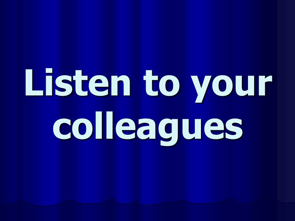 Listen to your colleagues