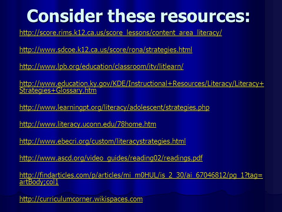 Consider these resources: http://score.rims.k12.ca.us/score_lessons/content_area_literacy/ http://www.sdcoe.k12.ca.us/score/rona/strategies.html http://www.lpb.org/education/classroom/itv/litlearn/ http://www.education.ky.gov/KDE/Instructional+Resources/Literacy/Literacy+ Strategies+Glossary.htm http://www.education.ky.gov/KDE/Instructional+Resources/Literacy/Literacy+ Strategies+Glossary.htm http://www.learningpt.org/literacy/adolescent/strategies.php http://www.literacy.uconn.edu/78home.htm http://www.ebecri.org/custom/literacystrategies.html http://www.ascd.org/video_guides/reading02/readings.pdf http://findarticles.com/p/articles/mi_m0HUL/is_2_30/ai_67046812/pg_1 tag= artBody;col1 http://findarticles.com/p/articles/mi_m0HUL/is_2_30/ai_67046812/pg_1 tag= artBody;col1 http://curriculumcorner.wikispaces.com