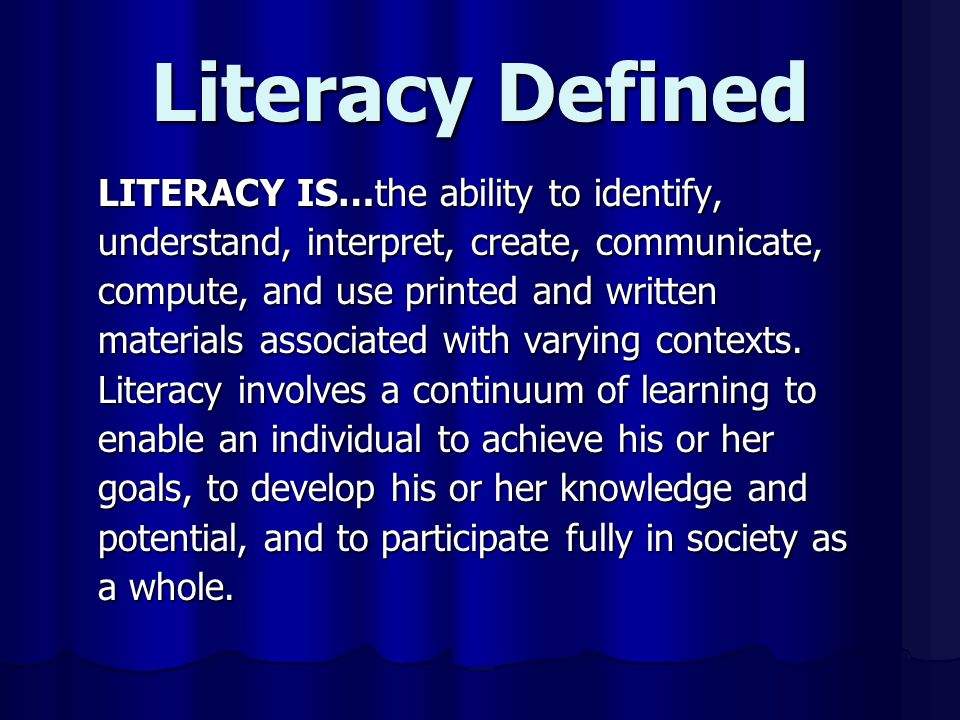 Literacy Defined LITERACY IS…the ability to identify, understand, interpret, create, communicate, compute, and use printed and written materials associated with varying contexts.