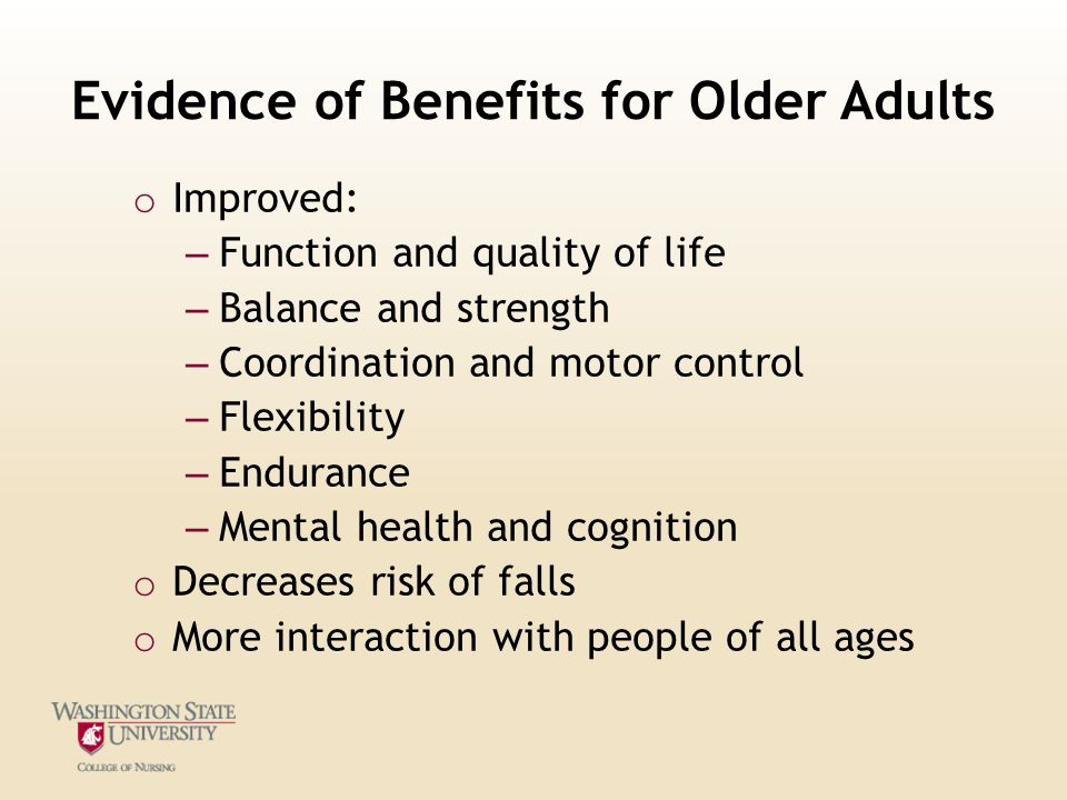 Evidence of Benefits for Older Adults o Improved: – Function and quality of life – Balance and strength – Coordination and motor control – Flexibility – Endurance – Mental health and cognition o Decreases risk of falls o More interaction with people of all ages