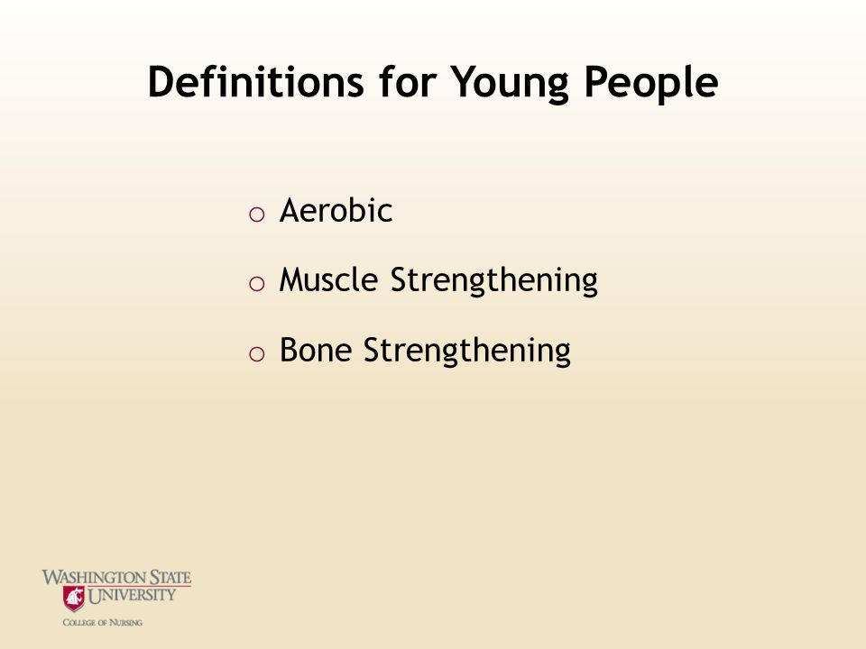Definitions for Young People o Aerobic o Muscle Strengthening o Bone Strengthening