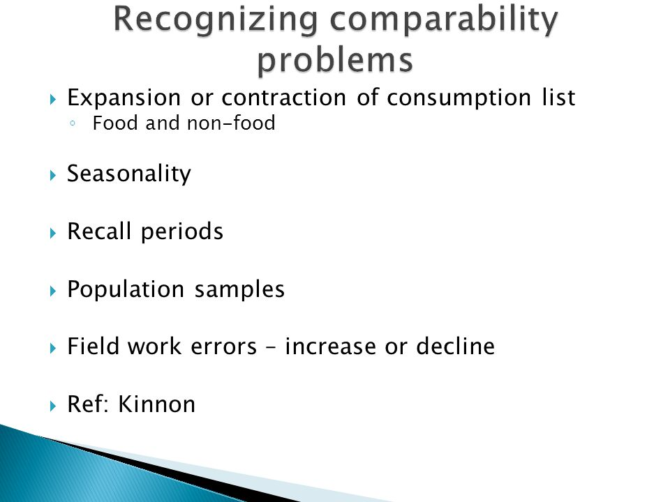  Expansion or contraction of consumption list ◦ Food and non-food  Seasonality  Recall periods  Population samples  Field work errors – increase