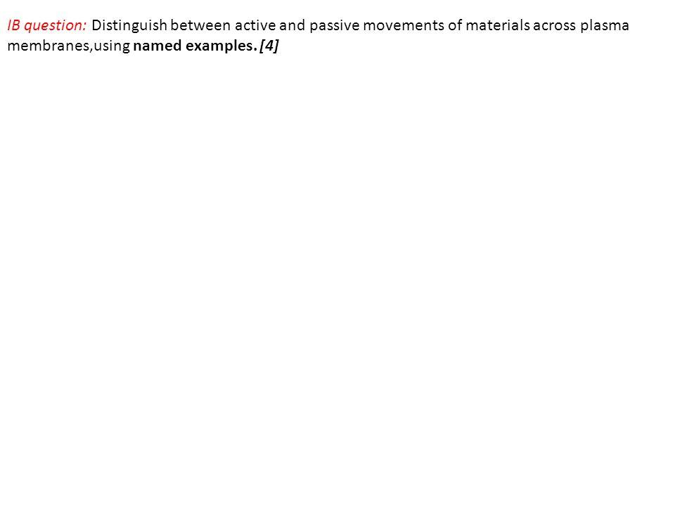 IB question: Distinguish between active and passive movements of materials across plasma membranes,using named examples.