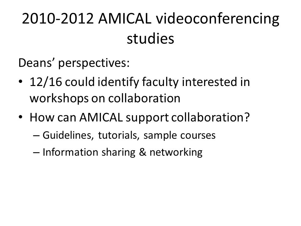 2010-2012 AMICAL videoconferencing studies Deans' perspectives: 12/16 could identify faculty interested in workshops on collaboration How can AMICAL support collaboration.
