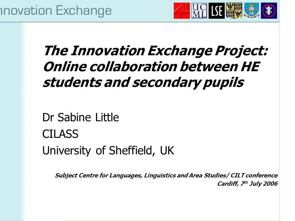 The Innovation Exchange Project: Online collaboration between HE students and secondary pupils Dr Sabine Little CILASS University of Sheffield, UK Subject Centre for Languages, Linguistics and Area Studies/ CILT conference Cardiff, 7 th July 2006